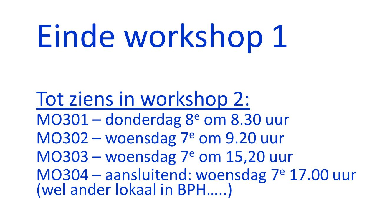 Einde workshop 1 Tot ziens in workshop 2: MO301 – donderdag 8 e om 8.30 uur MO302 – woensdag 7 e om 9.20 uur MO303 – woensdag 7 e om 15,20 uur MO304 –