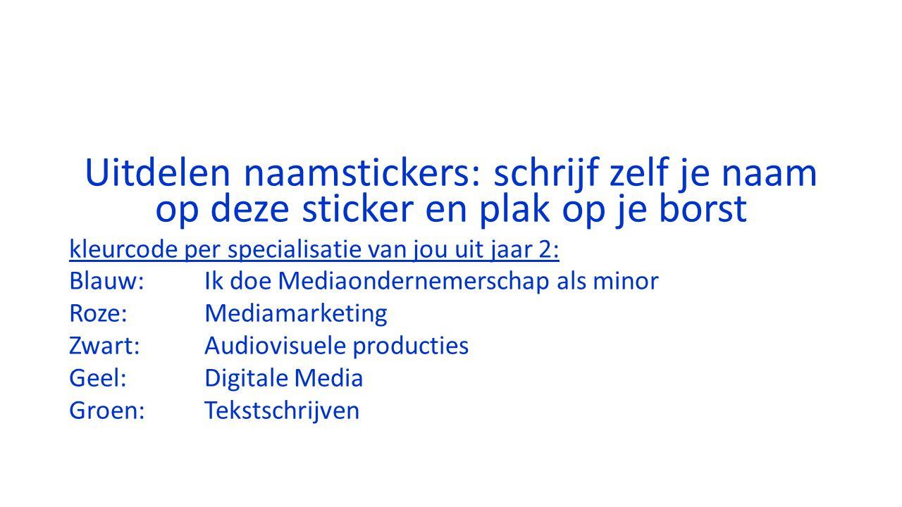 Uitdelen naamstickers: schrijf zelf je naam op deze sticker en plak op je borst kleurcode per specialisatie van jou uit jaar 2: Blauw: Ik doe Mediaondernemerschap als minor Roze:Mediamarketing Zwart:Audiovisuele producties Geel:Digitale Media Groen: Tekstschrijven