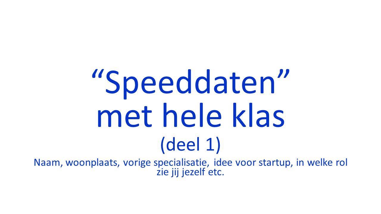 Speeddaten met hele klas (deel 1) Naam, woonplaats, vorige specialisatie, idee voor startup, in welke rol zie jij jezelf etc.