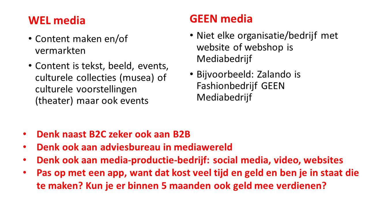 WEL media Content maken en/of vermarkten Content is tekst, beeld, events, culturele collecties (musea) of culturele voorstellingen (theater) maar ook events GEEN media Niet elke organisatie/bedrijf met website of webshop is Mediabedrijf Bijvoorbeeld: Zalando is Fashionbedrijf GEEN Mediabedrijf Denk naast B2C zeker ook aan B2B Denk ook aan adviesbureau in mediawereld Denk ook aan media-productie-bedrijf: social media, video, websites Pas op met een app, want dat kost veel tijd en geld en ben je in staat die te maken.