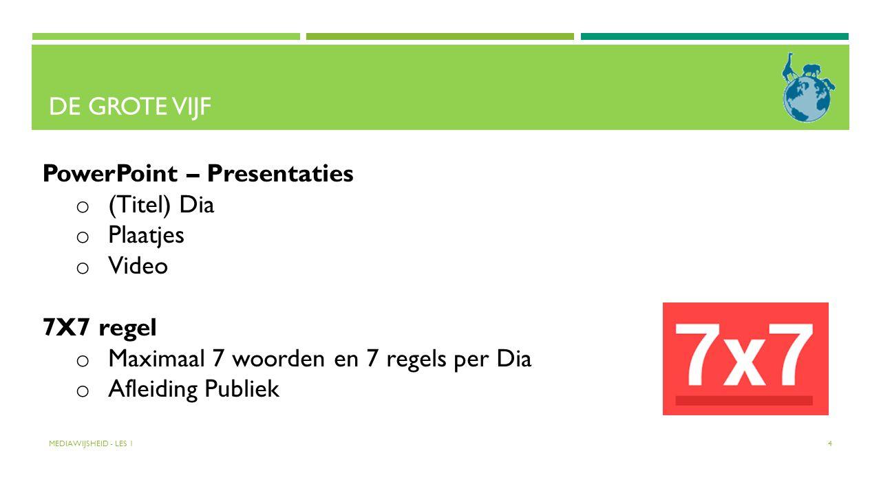DE GROTE VIJF MEDIAWIJSHEID - LES 1 4 PowerPoint – Presentaties o (Titel) Dia o Plaatjes o Video 7X7 regel o Maximaal 7 woorden en 7 regels per Dia o
