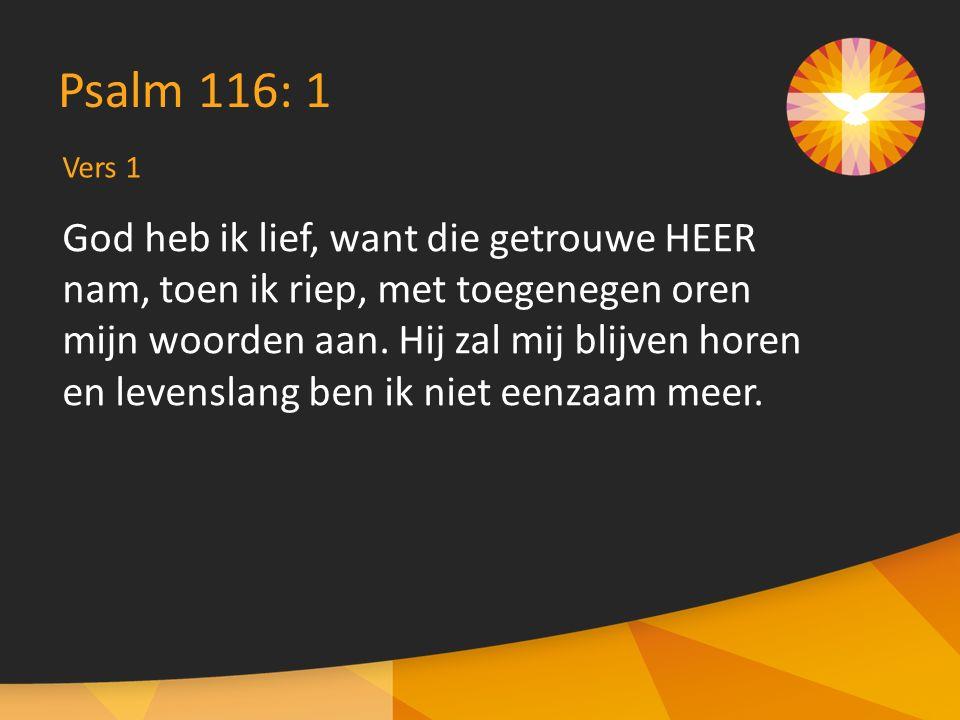 Vers 1 Psalm 116: 1 God heb ik lief, want die getrouwe HEER nam, toen ik riep, met toegenegen oren mijn woorden aan.
