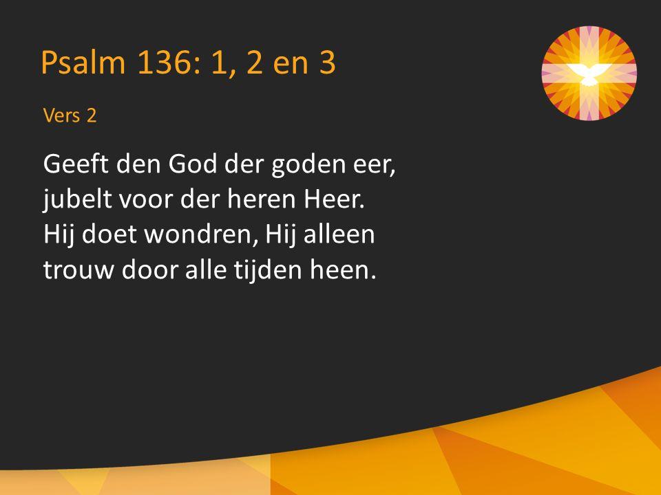 Vers 3 Psalm 136: 1, 2 en 3 Looft Hem die de hemel schiep, zijn verstand is grondloos diep.