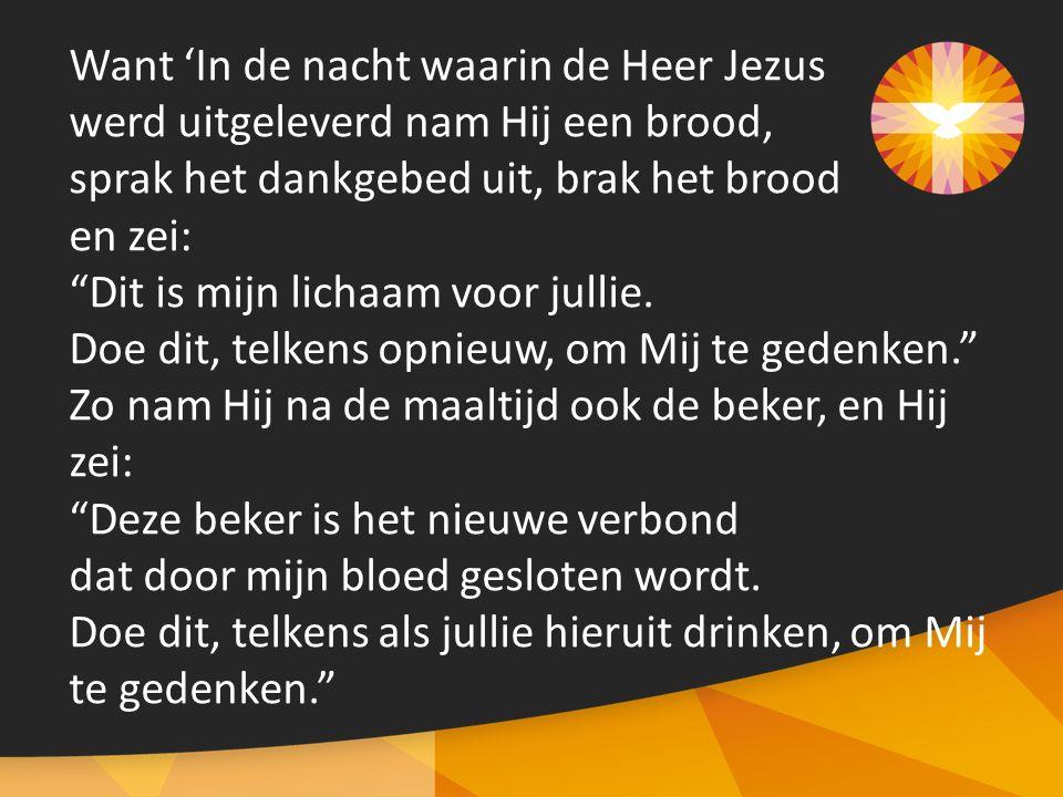 Want 'In de nacht waarin de Heer Jezus werd uitgeleverd nam Hij een brood, sprak het dankgebed uit, brak het brood en zei: Dit is mijn lichaam voor jullie.