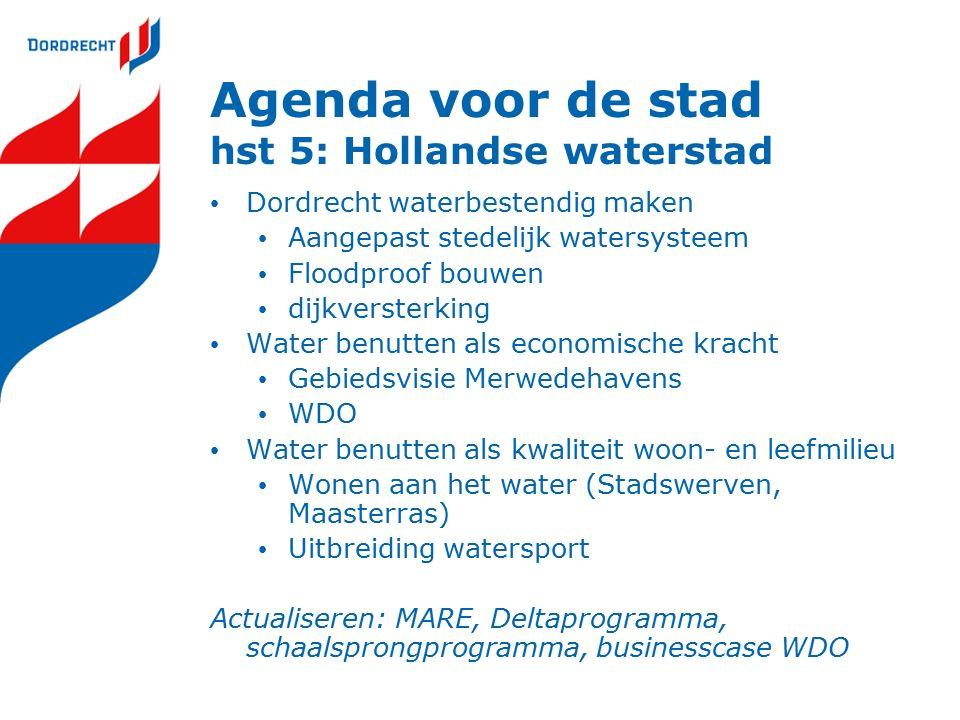 Agenda voor de stad hst 5: Hollandse waterstad Dordrecht waterbestendig maken Aangepast stedelijk watersysteem Floodproof bouwen dijkversterking Water benutten als economische kracht Gebiedsvisie Merwedehavens WDO Water benutten als kwaliteit woon- en leefmilieu Wonen aan het water (Stadswerven, Maasterras) Uitbreiding watersport Actualiseren: MARE, Deltaprogramma, schaalsprongprogramma, businesscase WDO