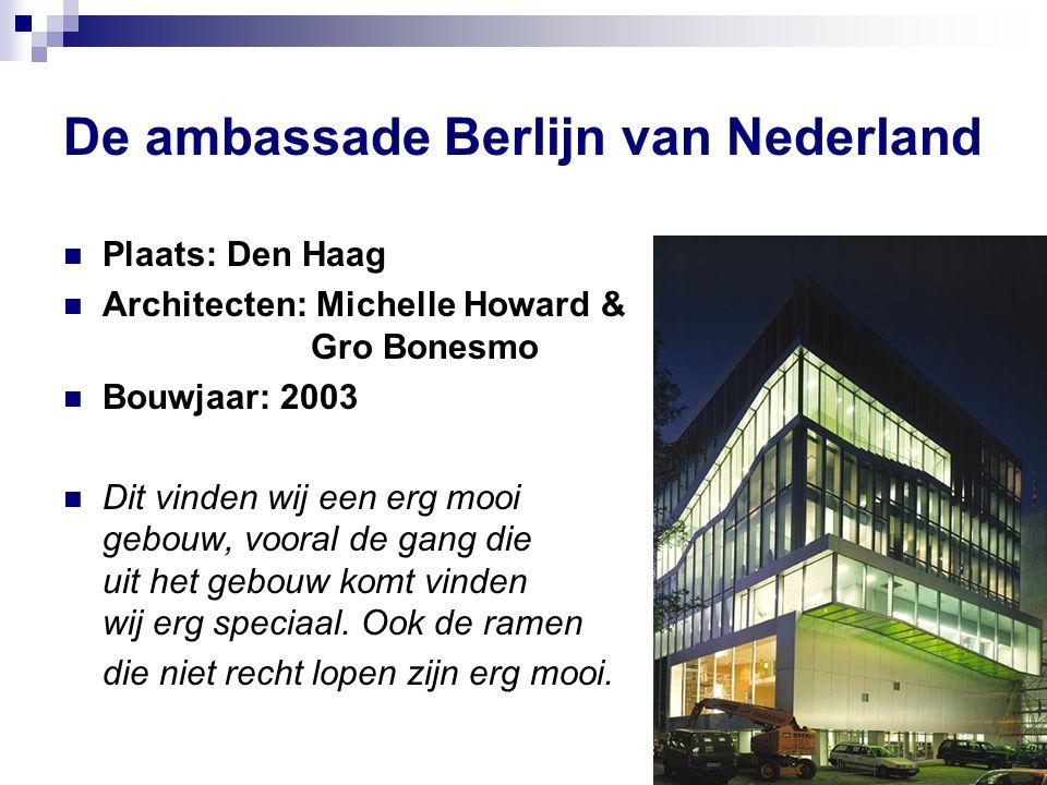 De ambassade Berlijn van Nederland Plaats: Den Haag Architecten: Michelle Howard & Gro Bonesmo Bouwjaar: 2003 Dit vinden wij een erg mooi gebouw, vooral de gang die uit het gebouw komt vinden wij erg speciaal.