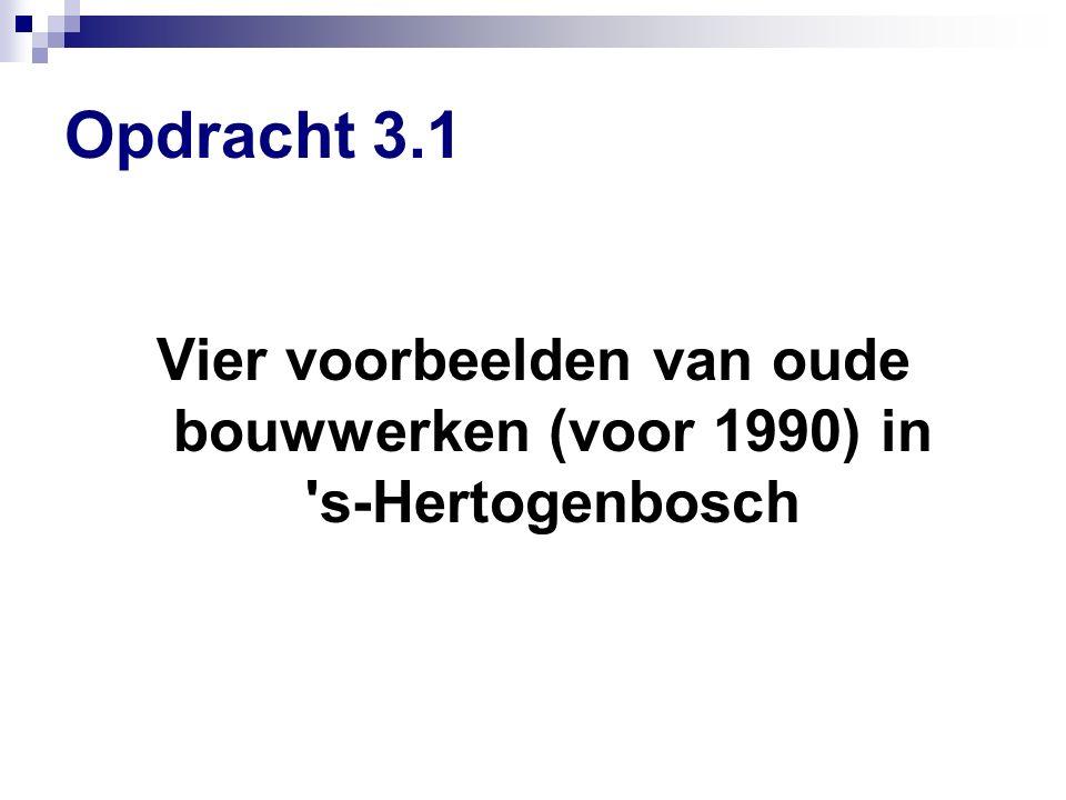 Opdracht 3.1 Vier voorbeelden van oude bouwwerken (voor 1990) in s-Hertogenbosch
