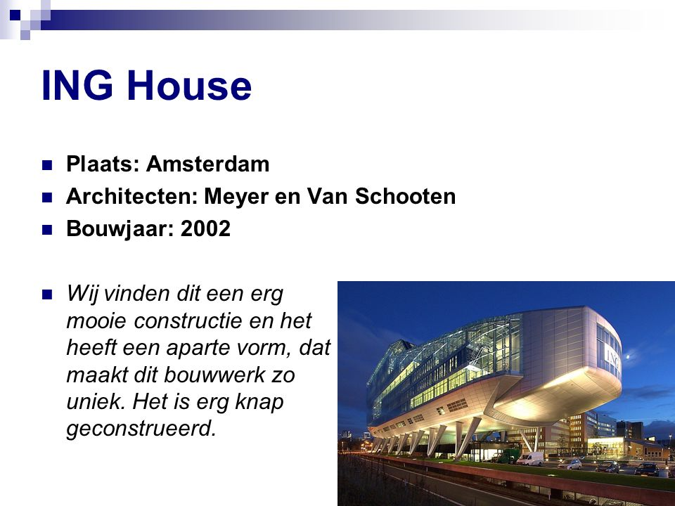 ING House Plaats: Amsterdam Architecten: Meyer en Van Schooten Bouwjaar: 2002 Wij vinden dit een erg mooie constructie en het heeft een aparte vorm, dat maakt dit bouwwerk zo uniek.