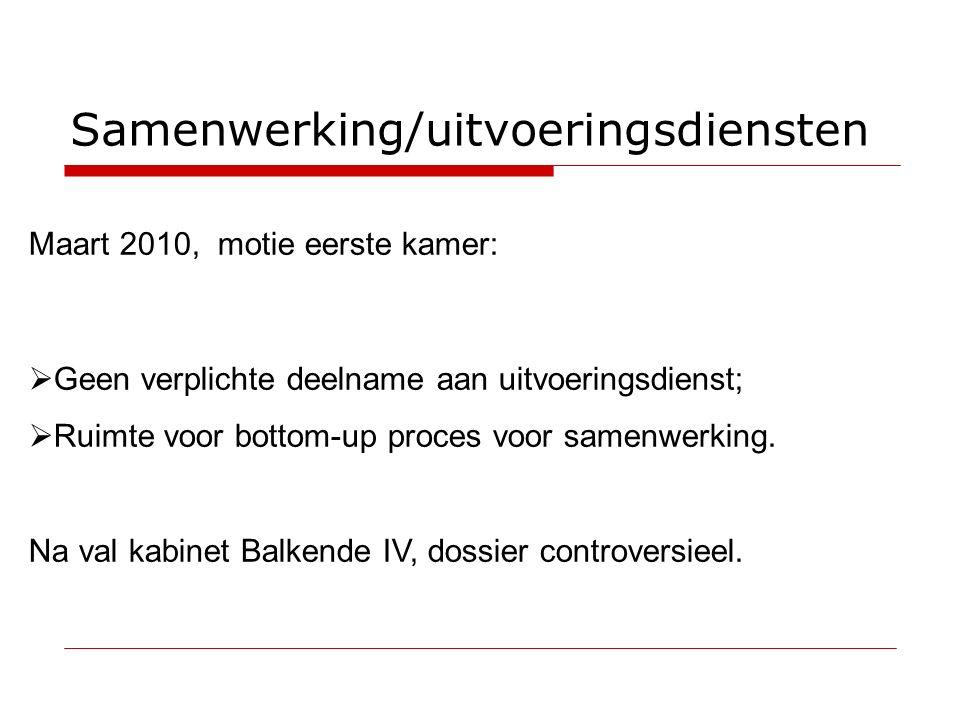 Samenwerking/uitvoeringsdiensten Maart 2010, motie eerste kamer:  Geen verplichte deelname aan uitvoeringsdienst;  Ruimte voor bottom-up proces voor samenwerking.
