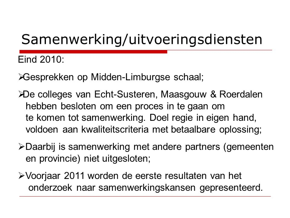 Samenwerking/uitvoeringsdiensten Eind 2010:  Gesprekken op Midden-Limburgse schaal;  De colleges van Echt-Susteren, Maasgouw & Roerdalen hebben besloten om een proces in te gaan om te komen tot samenwerking.