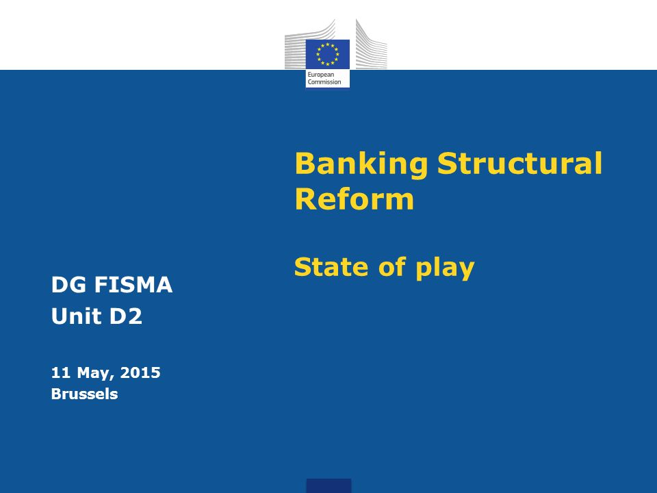 Banking Structural Reform State of play DG FISMA Unit D2 11 May, 2015 Brussels