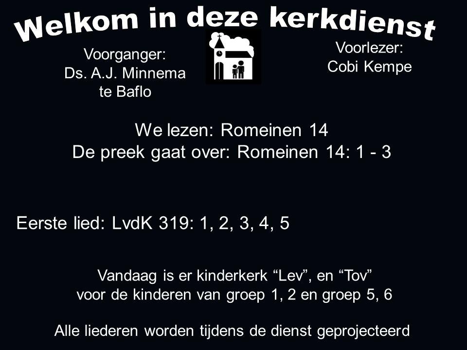 We lezen: Romeinen 14 De preek gaat over: Romeinen 14: 1 - 3 Voorganger: Ds. A.J. Minnema te Baflo Alle liederen worden tijdens de dienst geprojecteer