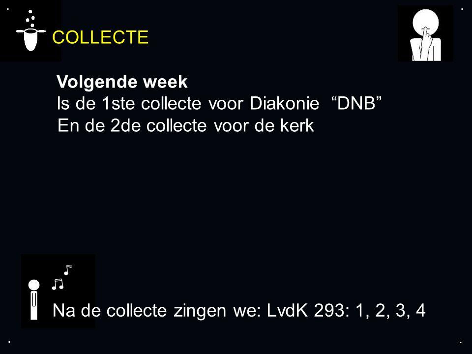 """.... COLLECTE Volgende week Is de 1ste collecte voor Diakonie """"DNB"""" En de 2de collecte voor de kerk Na de collecte zingen we: LvdK 293: 1, 2, 3, 4"""