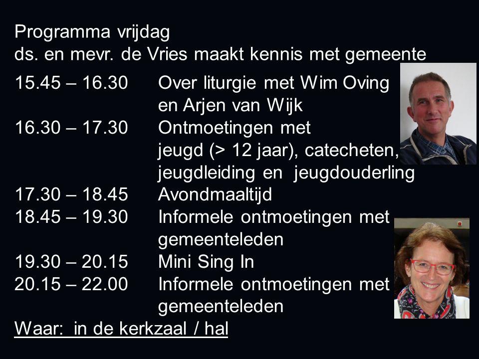 Programma vrijdag ds. en mevr. de Vries maakt kennis met gemeente 15.45 – 16.30 Over liturgie met Wim Oving en Arjen van Wijk 16.30 – 17.30 Ontmoeting