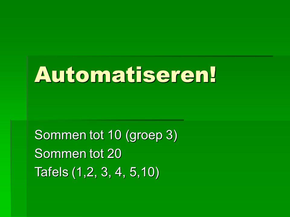 Automatiseren! Sommen tot 10 (groep 3) Sommen tot 20 Tafels (1,2, 3, 4, 5,10)
