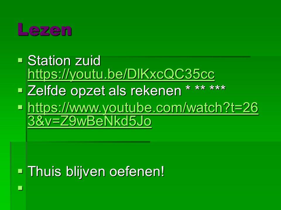 Lezen  Station zuid https://youtu.be/DlKxcQC35cc https://youtu.be/DlKxcQC35cc  Zelfde opzet als rekenen * ** ***  https://www.youtube.com/watch t=26 3&v=Z9wBeNkd5Jo https://www.youtube.com/watch t=26 3&v=Z9wBeNkd5Jo https://www.youtube.com/watch t=26 3&v=Z9wBeNkd5Jo  Thuis blijven oefenen.