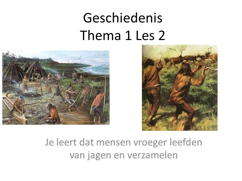 Geschiedenis Thema 1 Les 2 Je leert dat mensen vroeger leefden van jagen en verzamelen