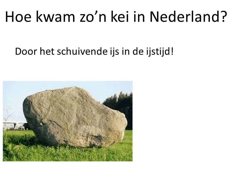 Door het schuivende ijs in de ijstijd! Hoe kwam zo'n kei in Nederland?