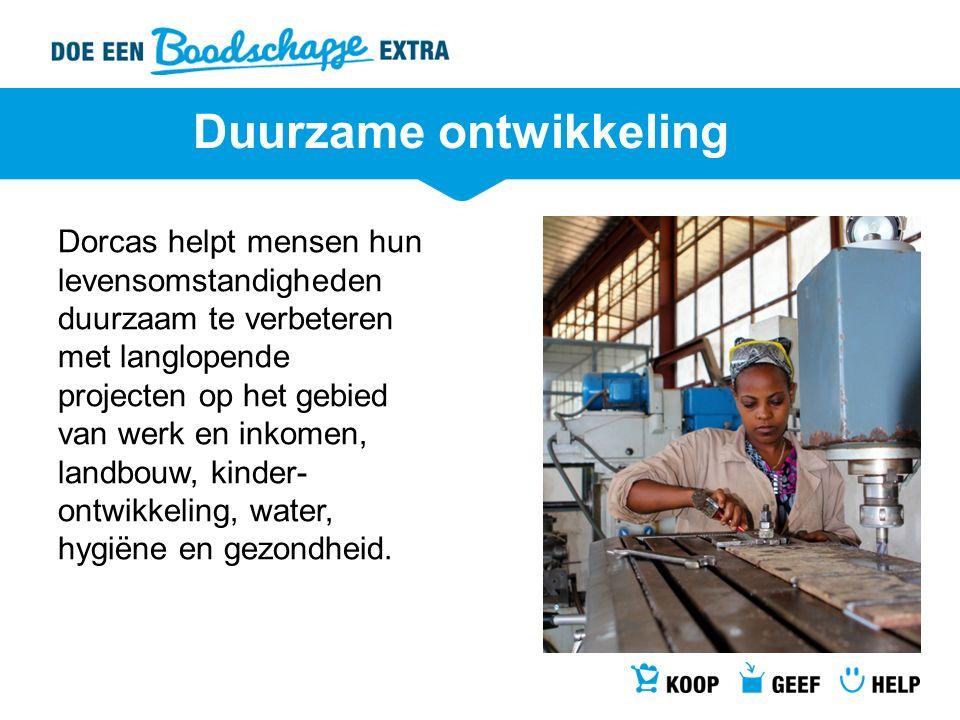 Duurzame ontwikkeling Dorcas helpt mensen hun levensomstandigheden duurzaam te verbeteren met langlopende projecten op het gebied van werk en inkomen,