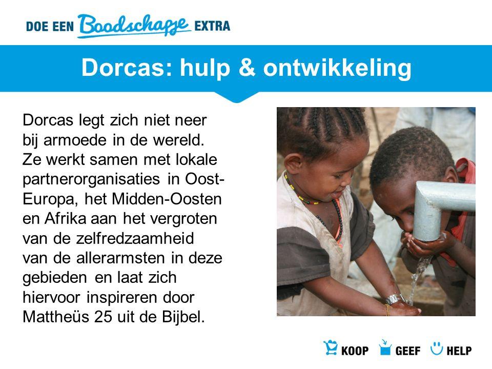 Dorcas: hulp & ontwikkeling Dorcas legt zich niet neer bij armoede in de wereld. Ze werkt samen met lokale partnerorganisaties in Oost- Europa, het Mi
