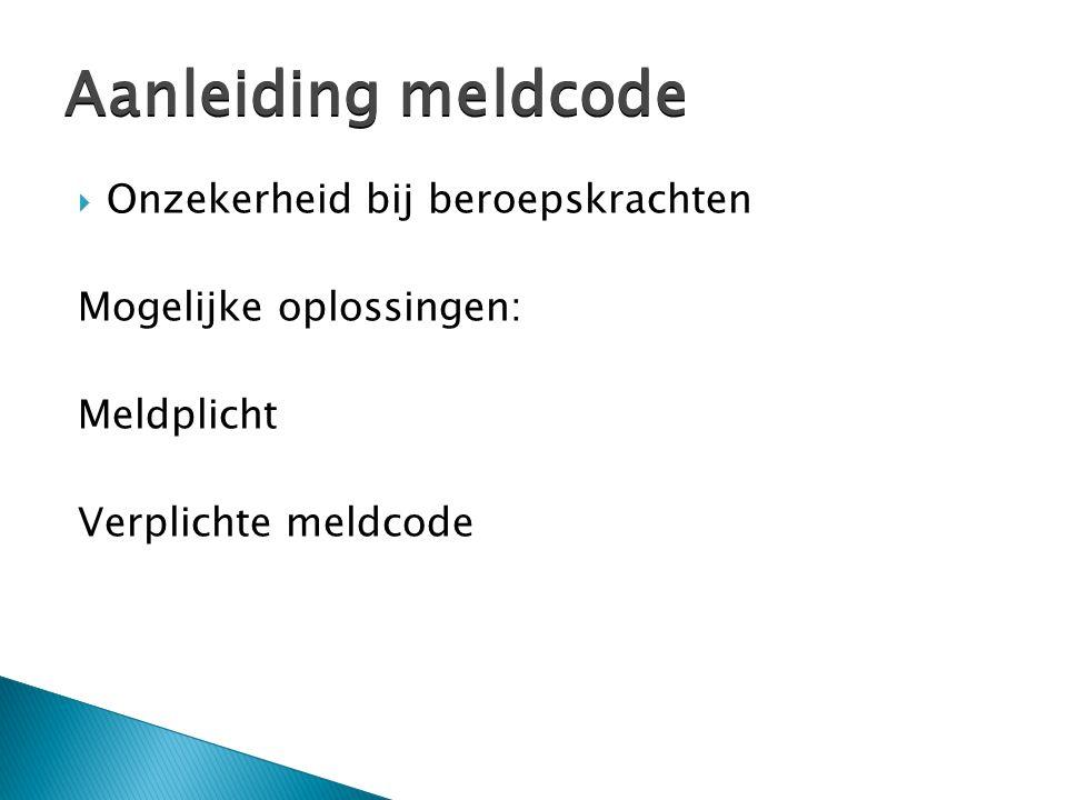  Onzekerheid bij beroepskrachten Mogelijke oplossingen: Meldplicht Verplichte meldcode Aanleiding meldcode