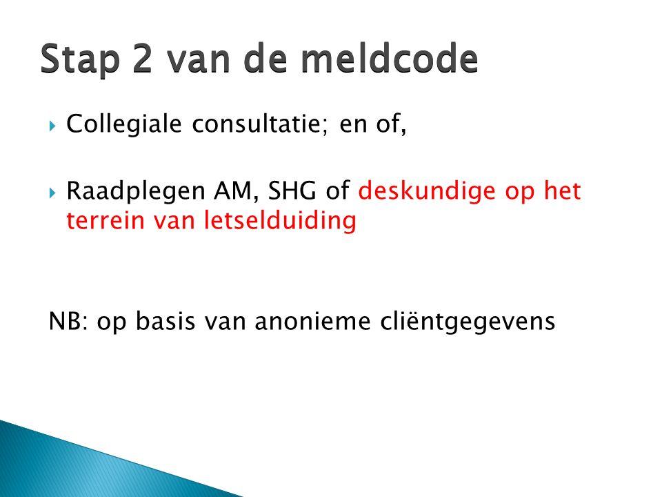  Collegiale consultatie; en of,  Raadplegen AM, SHG of deskundige op het terrein van letselduiding NB: op basis van anonieme cliëntgegevens Stap 2 van de meldcode