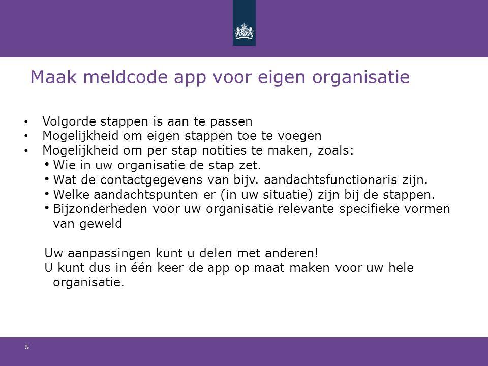 Maak meldcode app voor eigen organisatie Volgorde stappen is aan te passen Mogelijkheid om eigen stappen toe te voegen Mogelijkheid om per stap notities te maken, zoals: Wie in uw organisatie de stap zet.