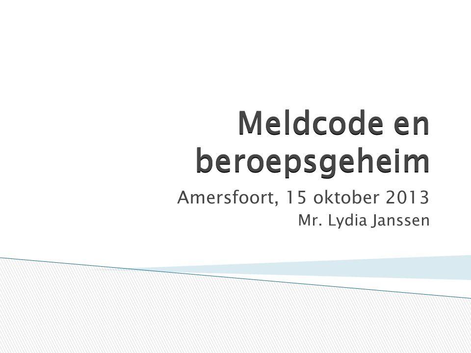 Meldcode en beroepsgeheim Amersfoort, 15 oktober 2013 Mr. Lydia Janssen