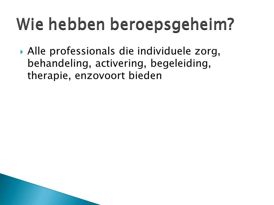  Alle professionals die individuele zorg, behandeling, activering, begeleiding, therapie, enzovoort bieden Wie hebben beroepsgeheim?
