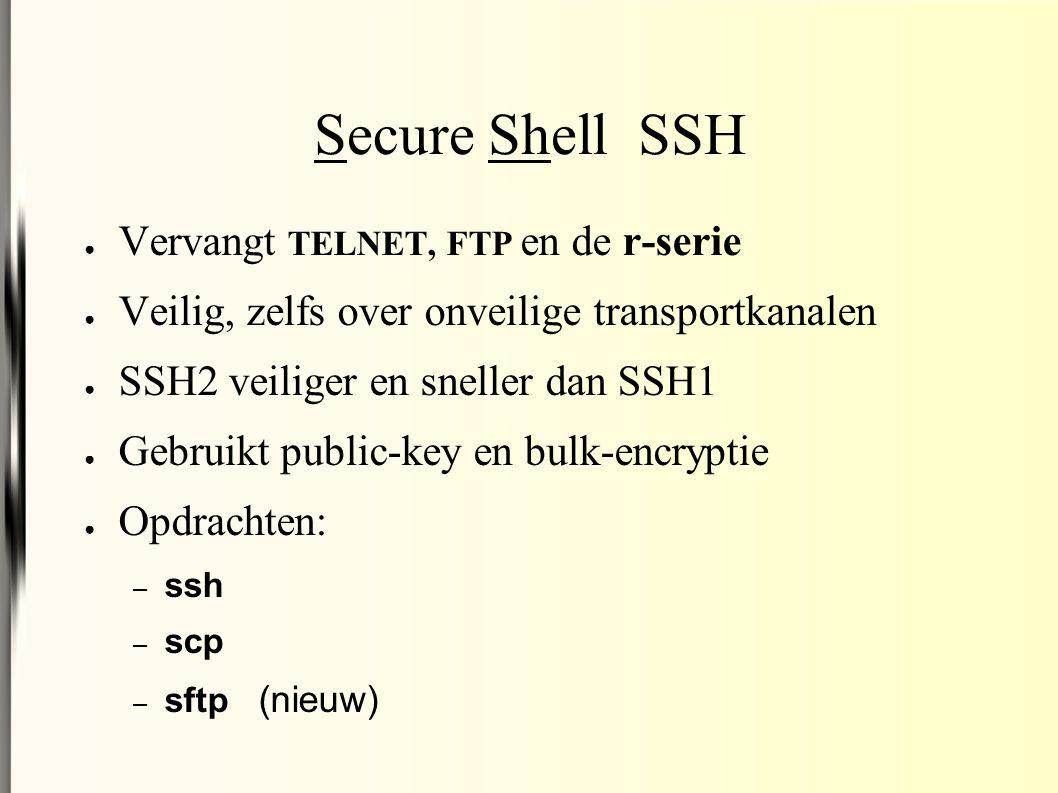 Secure Shell SSH ● Vervangt TELNET, FTP en de r-serie ● Veilig, zelfs over onveilige transportkanalen ● SSH2 veiliger en sneller dan SSH1 ● Gebruikt public-key en bulk-encryptie ● Opdrachten: – ssh – scp – sftp (nieuw)