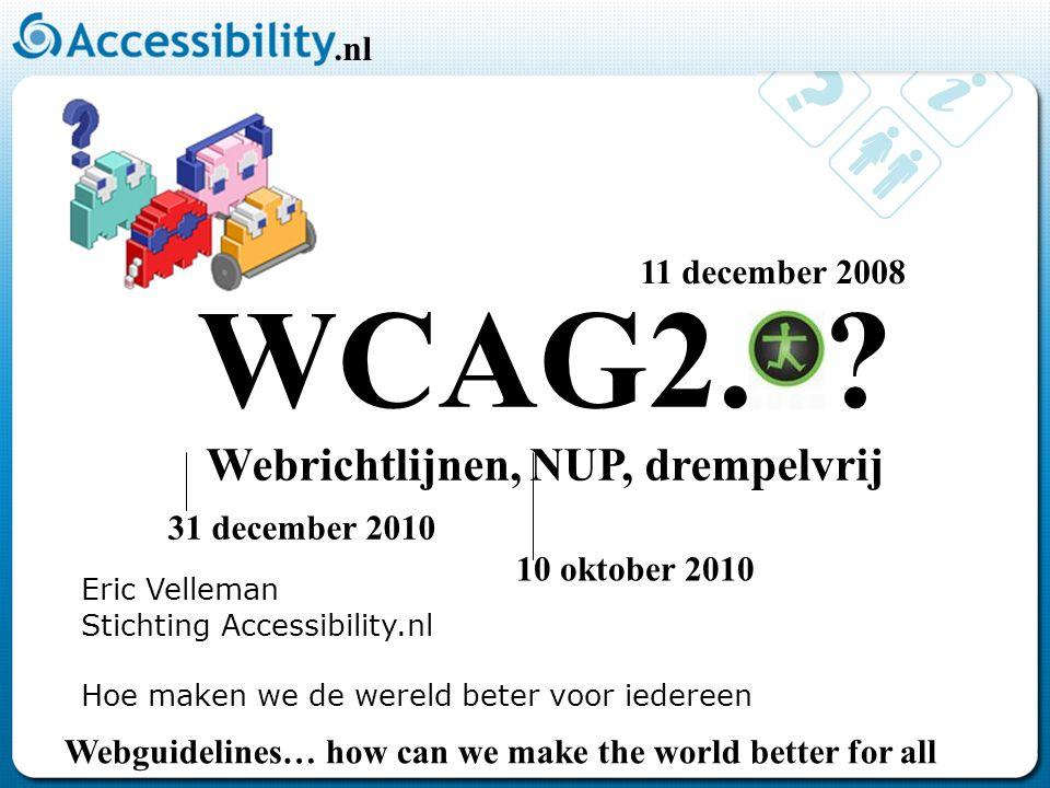 Eric Velleman Stichting Accessibility.nl Hoe maken we de wereld beter voor iedereen WCAG2.0? Webrichtlijnen, NUP, drempelvrij 10 oktober 2010 31 decem