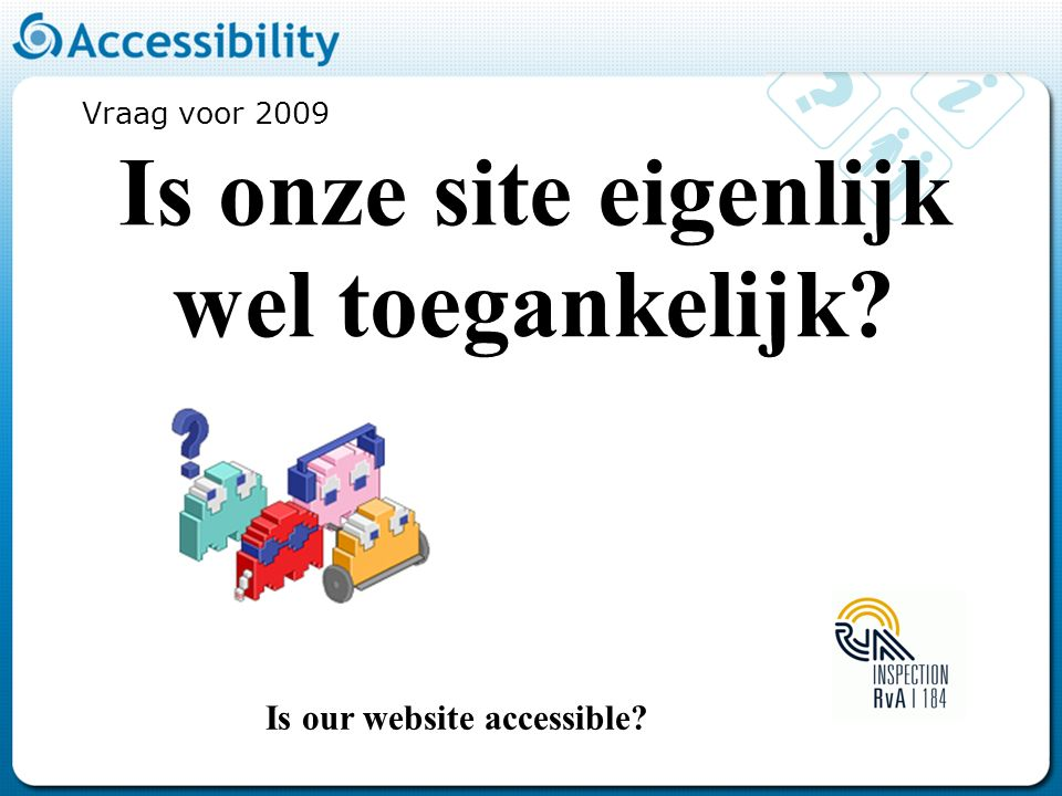 Vraag voor 2009 Is onze site eigenlijk wel toegankelijk Is our website accessible