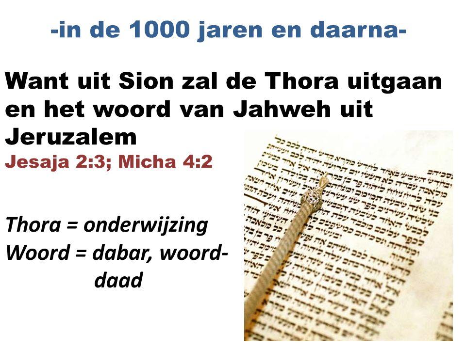 Want uit Sion zal de Thora uitgaan en het woord van Jahweh uit Jeruzalem Jesaja 2:3; Micha 4:2 -in de 1000 jaren en daarna- Thora = onderwijzing Woord = dabar, woord- daad