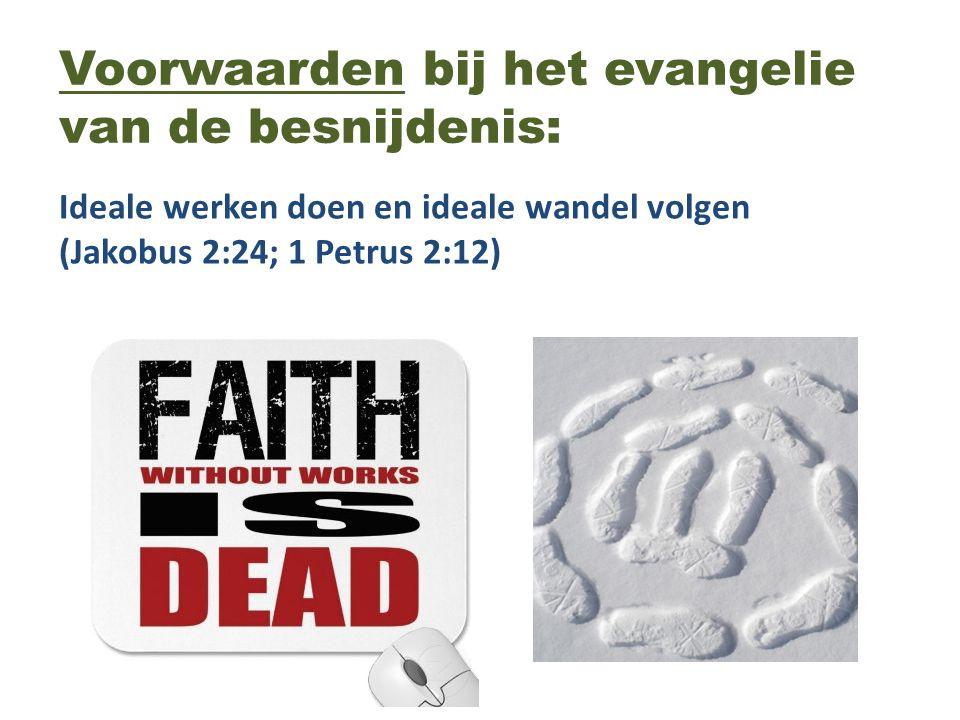 Voorwaarden bij het evangelie van de besnijdenis: Ideale werken doen en ideale wandel volgen (Jakobus 2:24; 1 Petrus 2:12)