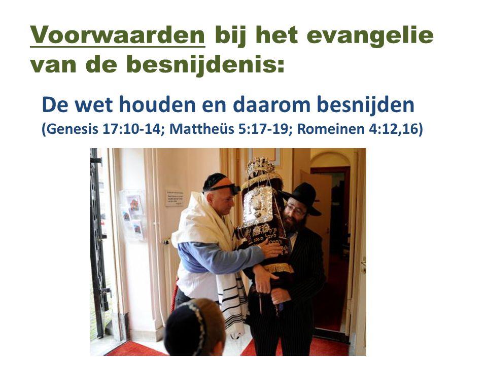 Voorwaarden bij het evangelie van de besnijdenis: De wet houden en daarom besnijden (Genesis 17:10-14; Mattheüs 5:17-19; Romeinen 4:12,16)