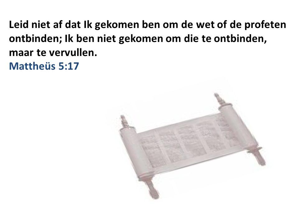 Leid niet af dat Ik gekomen ben om de wet of de profeten ontbinden; Ik ben niet gekomen om die te ontbinden, maar te vervullen.