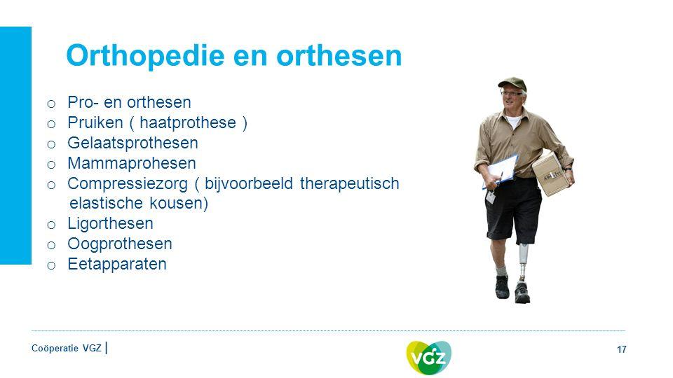 Coöperatie VGZ | Orthopedie en orthesen 17 o Pro- en orthesen o Pruiken ( haatprothese ) o Gelaatsprothesen o Mammaprohesen o Compressiezorg ( bijvoorbeeld therapeutisch elastische kousen) o Ligorthesen o Oogprothesen o Eetapparaten
