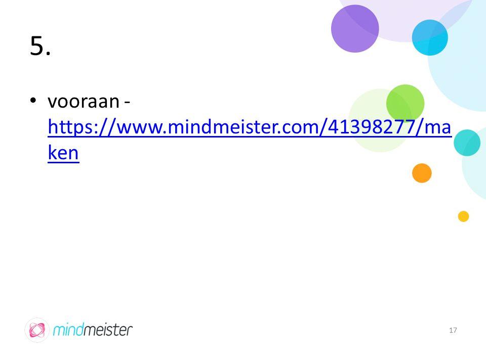 5. vooraan - https://www.mindmeister.com/41398277/ma ken https://www.mindmeister.com/41398277/ma ken 17