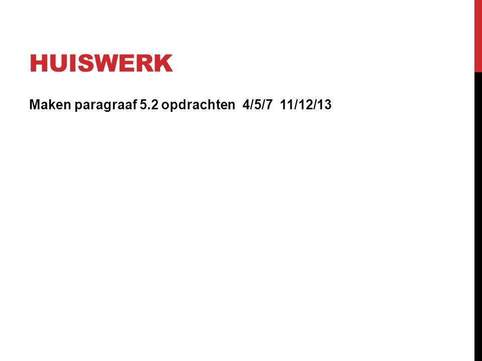HUISWERK Maken paragraaf 5.2 opdrachten 4/5/7 11/12/13