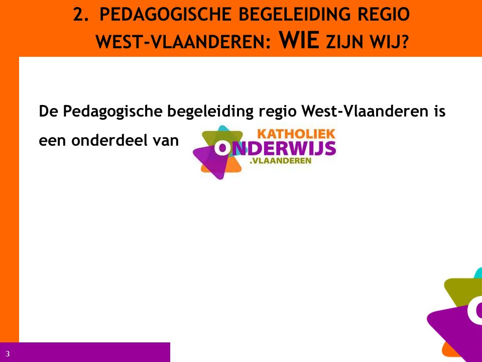 3 2.PEDAGOGISCHE BEGELEIDING REGIO WEST-VLAANDEREN: WIE ZIJN WIJ? De Pedagogische begeleiding regio West-Vlaanderen is een onderdeel van