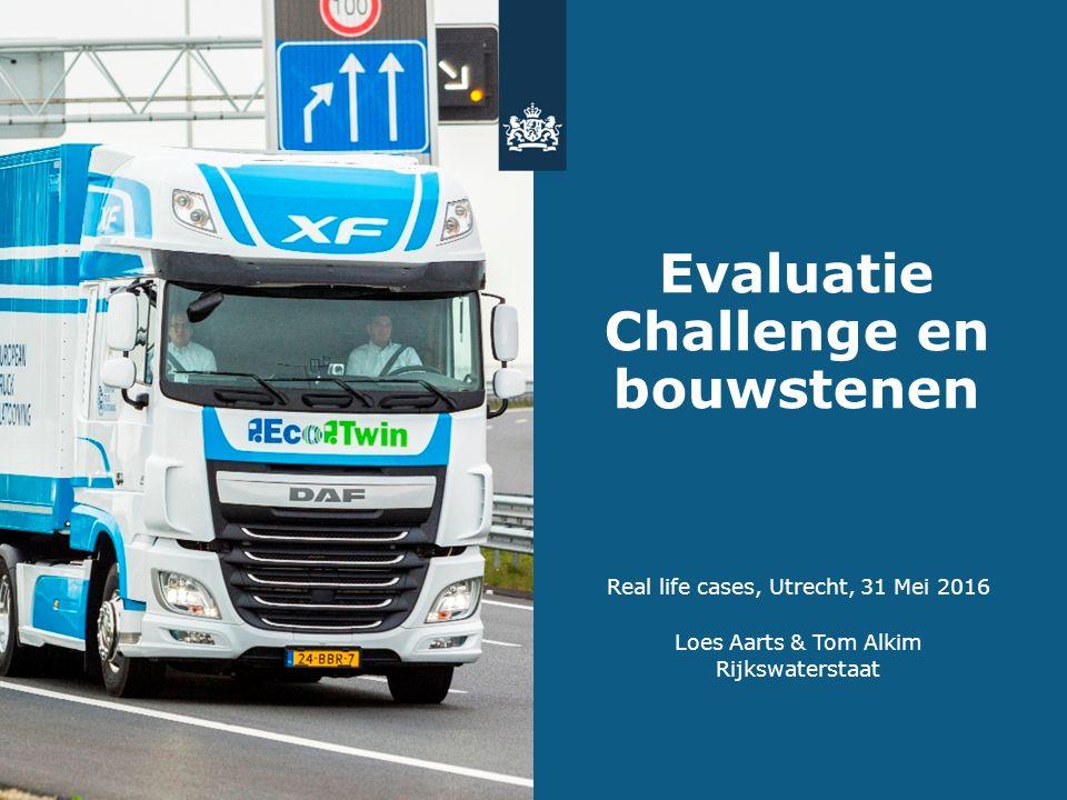 Evaluatie Challenge en bouwstenen Real life cases, Utrecht, 31 Mei 2016 Loes Aarts & Tom Alkim Rijkswaterstaat