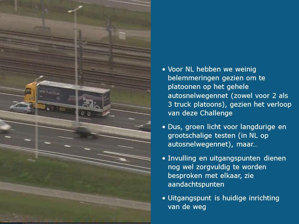 Voor NL hebben we weinig belemmeringen gezien om te platoonen op het gehele autosnelwegennet (zowel voor 2 als 3 truck platoons), gezien het verloop van deze Challenge Dus, groen licht voor langdurige en grootschalige testen (in NL op autosnelwegennet), maar… Invulling en uitgangspunten dienen nog wel zorgvuldig te worden besproken met elkaar, zie aandachtspunten Uitgangspunt is huidige inrichting van de weg