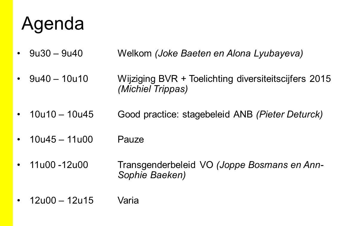 Agenda 9u30 – 9u40Welkom (Joke Baeten en Alona Lyubayeva) 9u40 – 10u10Wijziging BVR + Toelichting diversiteitscijfers 2015 (Michiel Trippas) 10u10 – 10u45Good practice: stagebeleid ANB (Pieter Deturck) 10u45 – 11u00Pauze 11u00 -12u00Transgenderbeleid VO (Joppe Bosmans en Ann- Sophie Baeken) 12u00 – 12u15 Varia