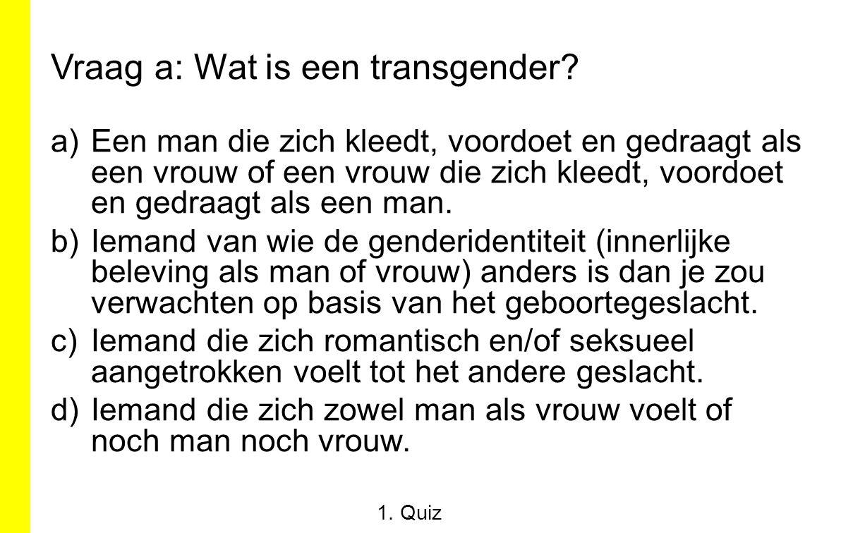 Vraag a: Wat is een transgender? a)Een man die zich kleedt, voordoet en gedraagt als een vrouw of een vrouw die zich kleedt, voordoet en gedraagt als