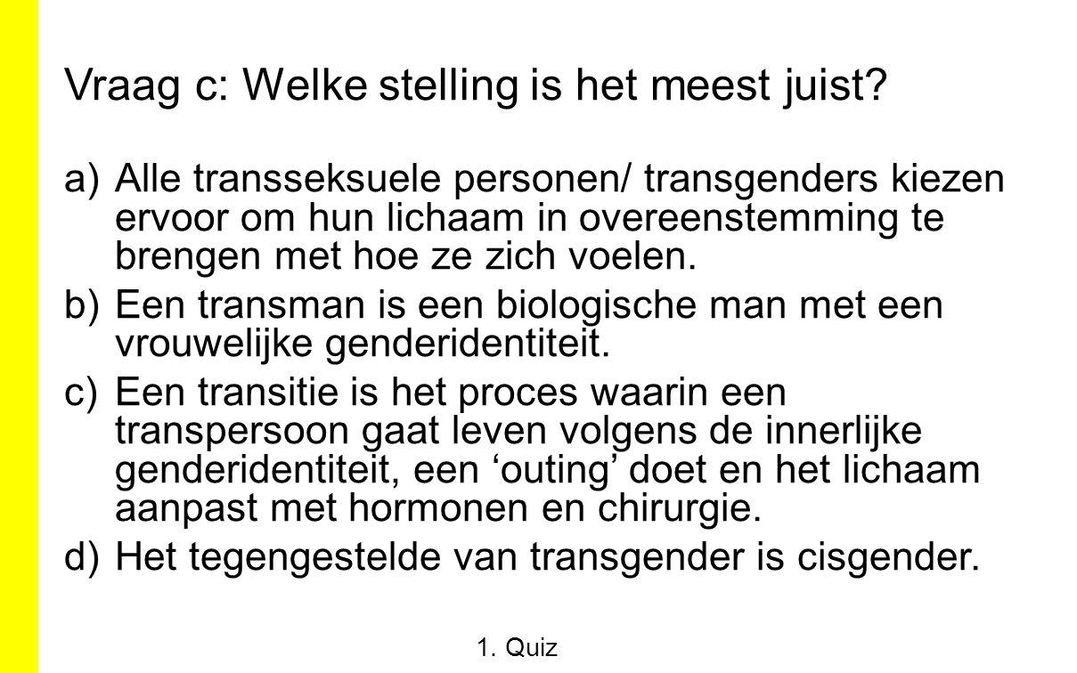 Vraag c: Welke stelling is het meest juist? a)Alle transseksuele personen/ transgenders kiezen ervoor om hun lichaam in overeenstemming te brengen met