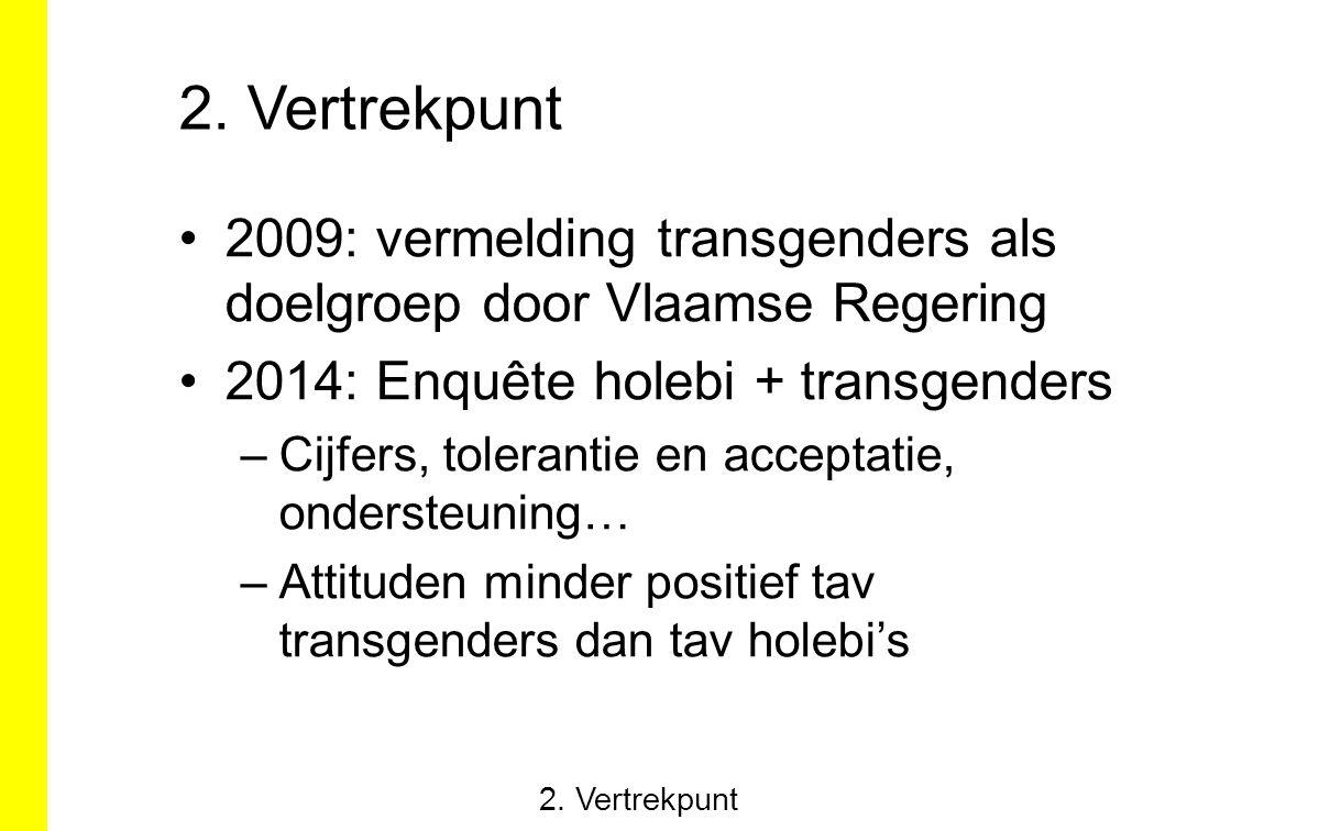 2. Vertrekpunt 2009: vermelding transgenders als doelgroep door Vlaamse Regering 2014: Enquête holebi + transgenders –Cijfers, tolerantie en acceptati