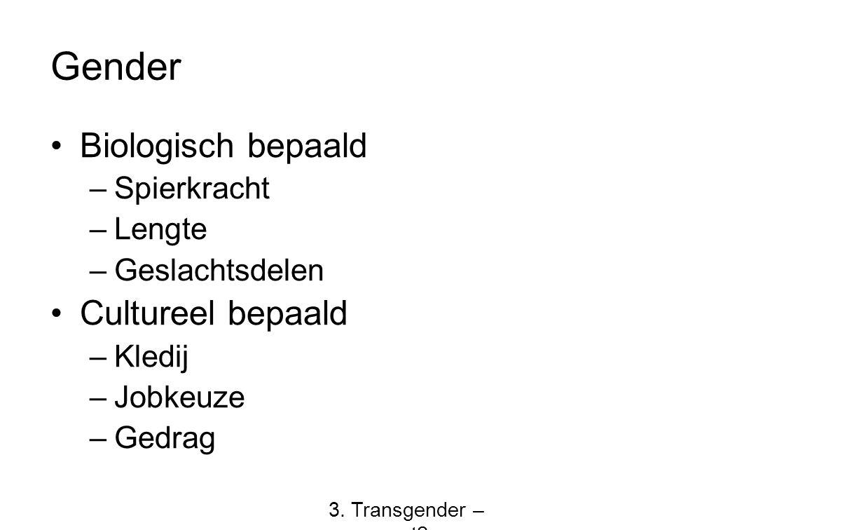 Gender Biologisch bepaald –Spierkracht –Lengte –Geslachtsdelen Cultureel bepaald –Kledij –Jobkeuze –Gedrag 3. Transgender – wat?