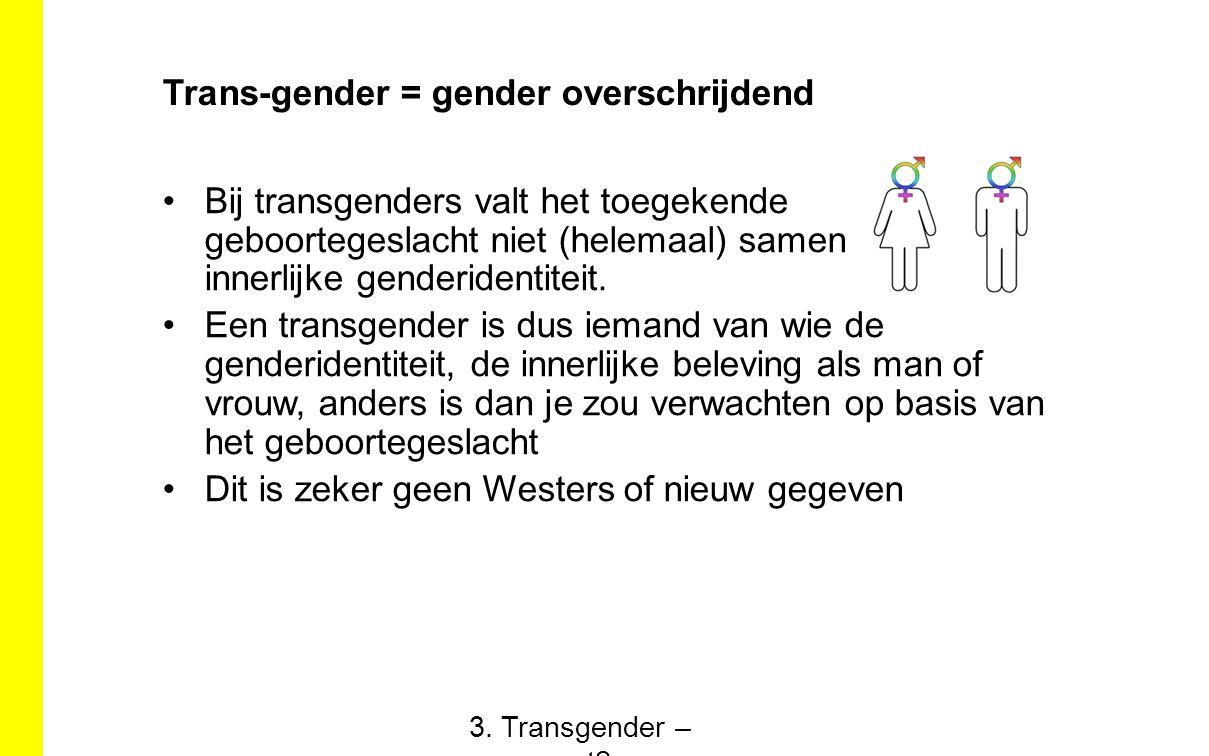 Trans-gender = gender overschrijdend Bij transgenders valt het toegekende geboortegeslacht niet (helemaal) samen met hun innerlijke genderidentiteit.