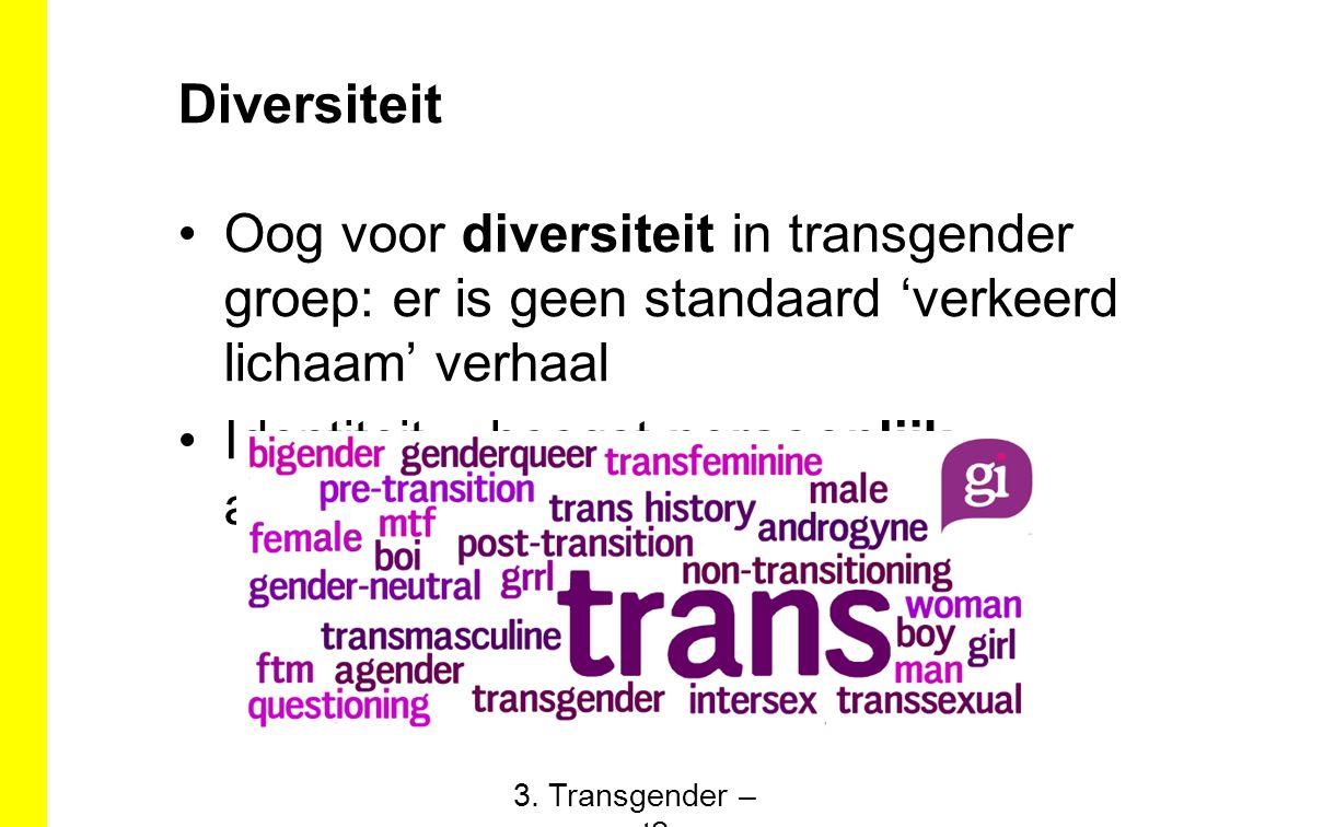 Diversiteit Oog voor diversiteit in transgender groep: er is geen standaard 'verkeerd lichaam' verhaal Identiteit = hoogst persoonlijk aanvoelen 3. Tr