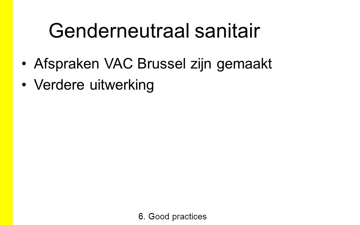 Genderneutraal sanitair Afspraken VAC Brussel zijn gemaakt Verdere uitwerking 6. Good practices